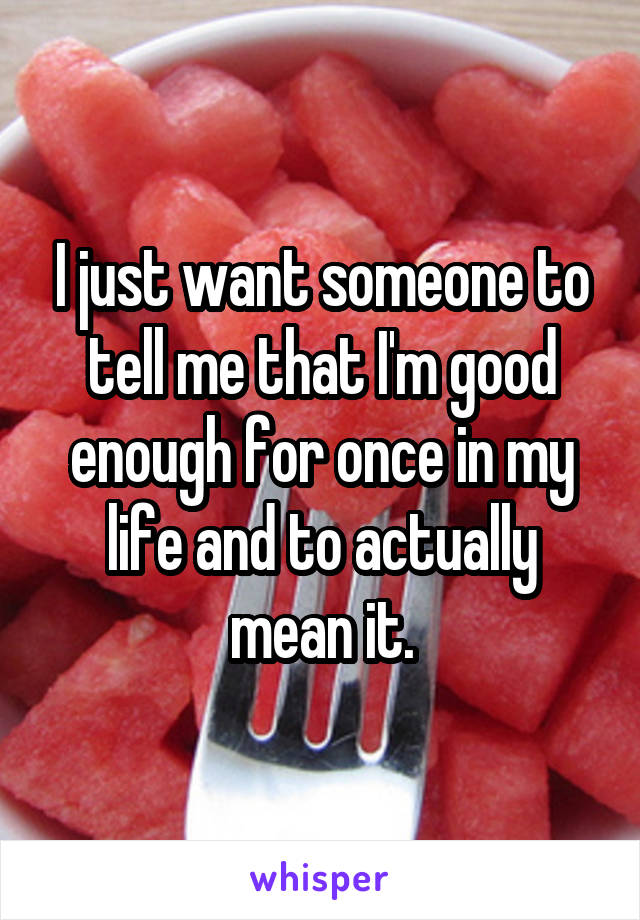 I just want someone to tell me that I'm good enough for once in my life and to actually mean it.