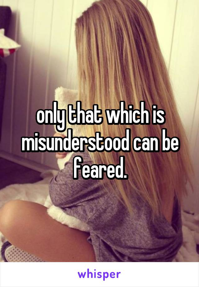 only that which is misunderstood can be feared.