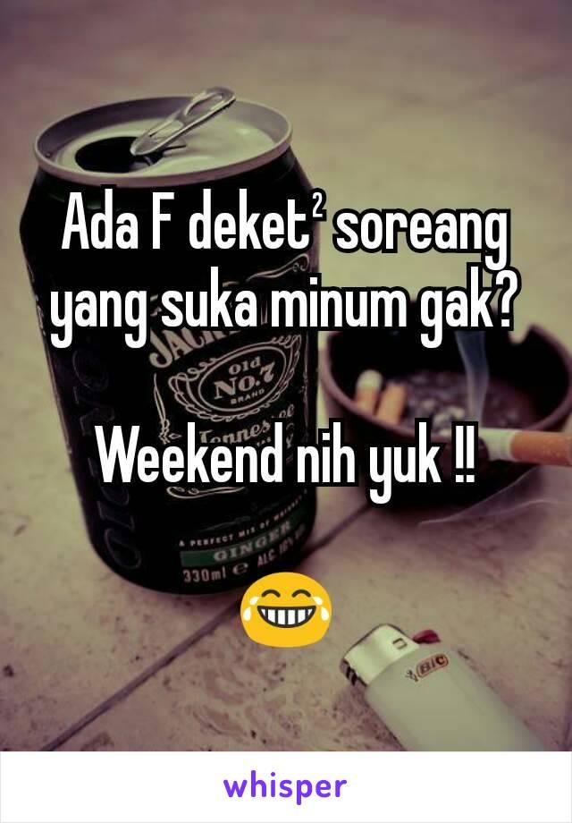 Ada F deket² soreang yang suka minum gak?  Weekend nih yuk !!  😂