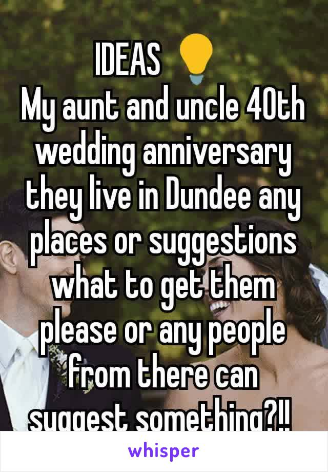 IDEAS 💡  My aunt and uncle 40th wedding anniversary they live in Dundee any places or suggestions what to get them please or any people from there can suggest something?!!