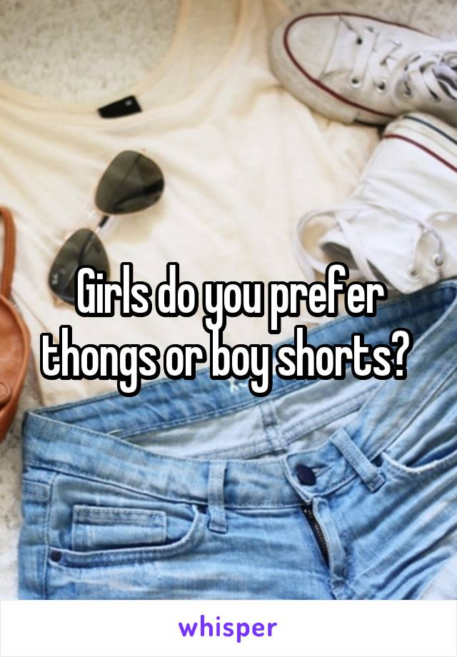 Girls do you prefer thongs or boy shorts?