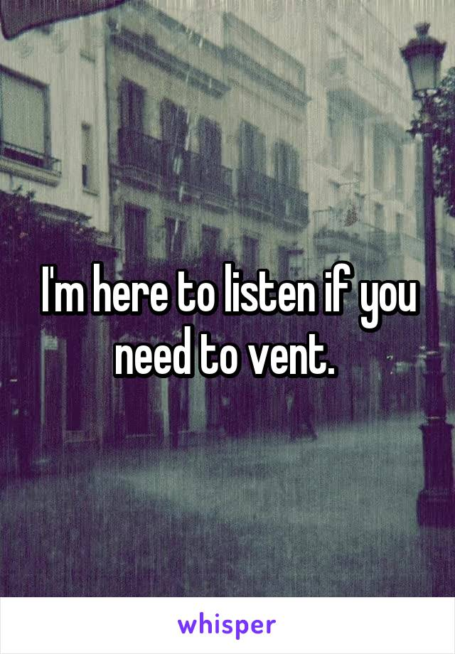I'm here to listen if you need to vent.
