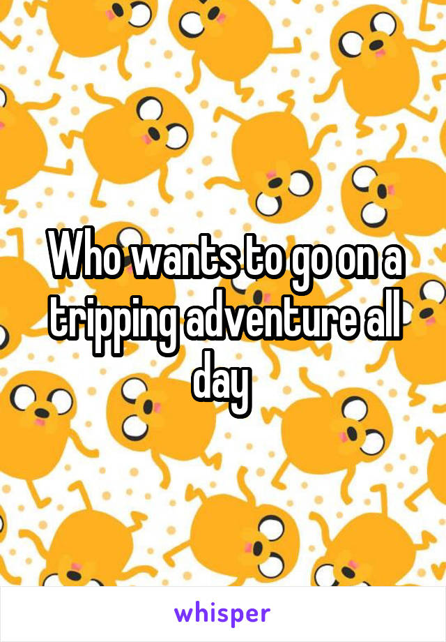 Who wants to go on a tripping adventure all day