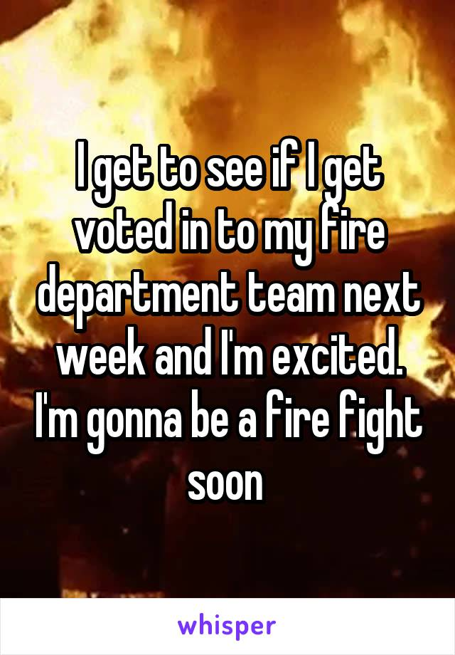 I get to see if I get voted in to my fire department team next week and I'm excited. I'm gonna be a fire fight soon