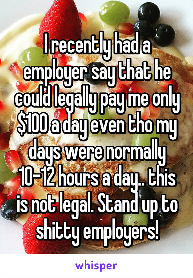I recently had a employer say that he could legally pay me only $100 a day even tho my days were normally 10-12 hours a day.. this is not legal. Stand up to shitty employers!