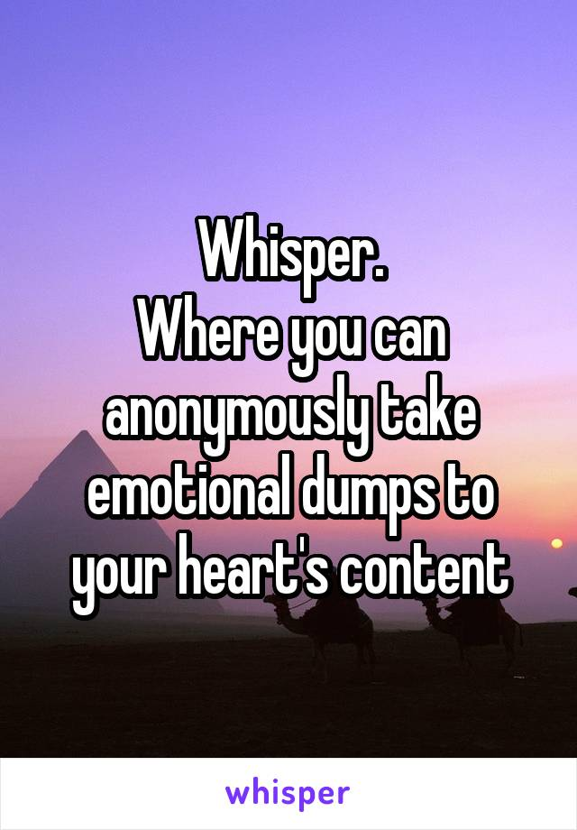 Whisper. Where you can anonymously take emotional dumps to your heart's content