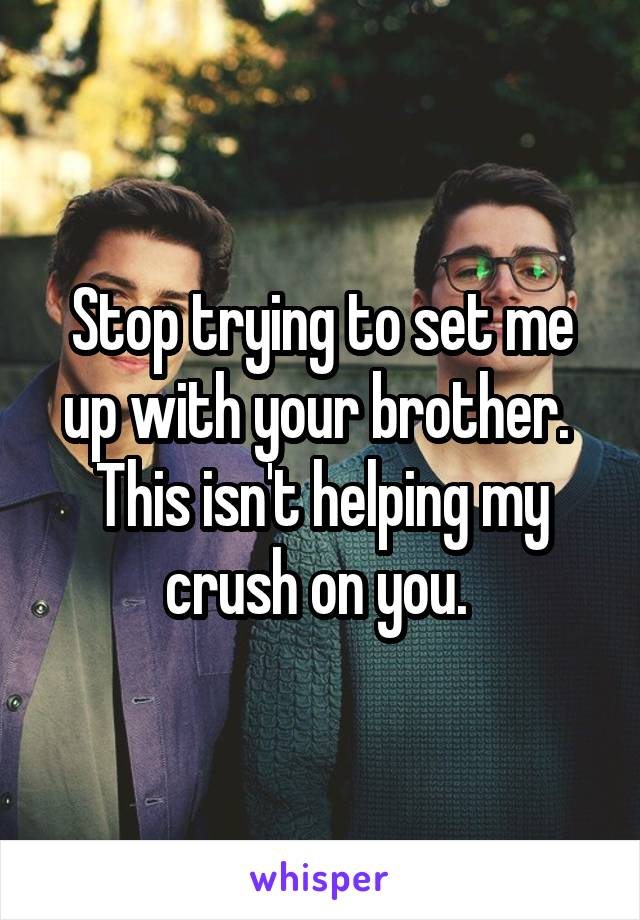 Stop trying to set me up with your brother.  This isn't helping my crush on you.