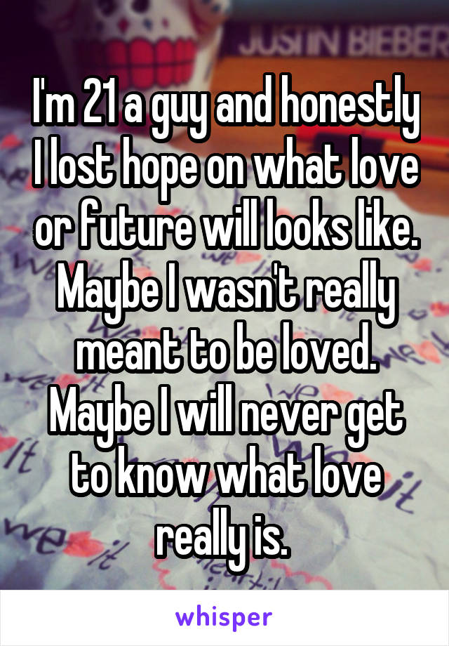 I'm 21 a guy and honestly I lost hope on what love or future will looks like. Maybe I wasn't really meant to be loved. Maybe I will never get to know what love really is.