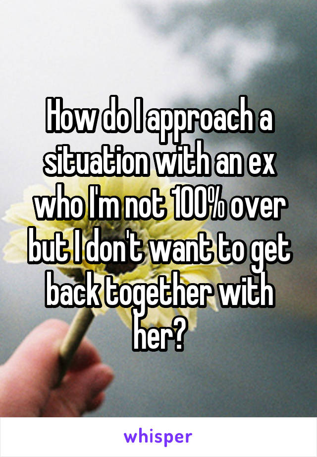 How do I approach a situation with an ex who I'm not 100% over but I don't want to get back together with her?