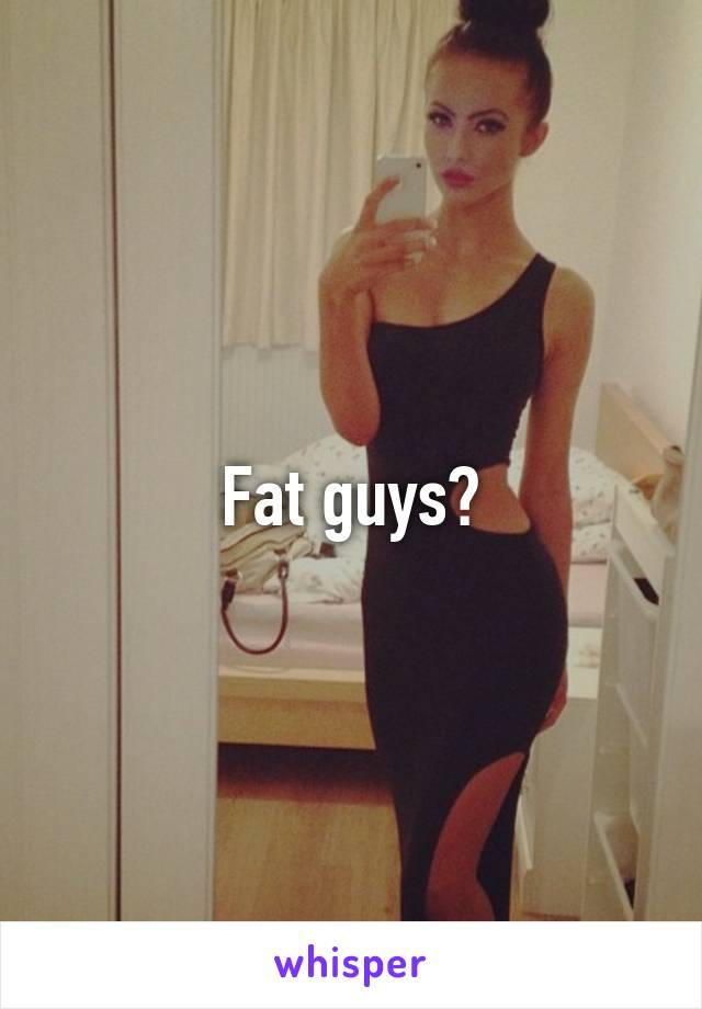 Fat guys?