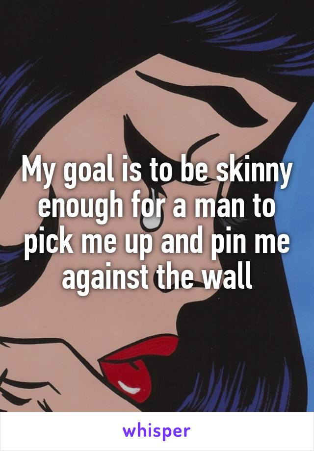 My goal is to be skinny enough for a man to pick me up and pin me against the wall