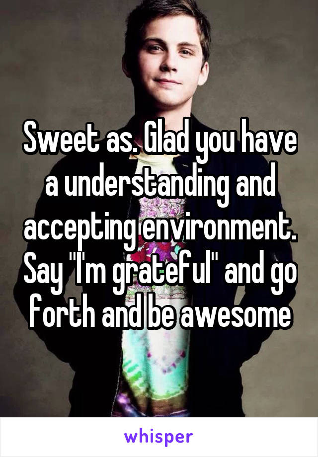 """Sweet as. Glad you have a understanding and accepting environment. Say """"I'm grateful"""" and go forth and be awesome"""