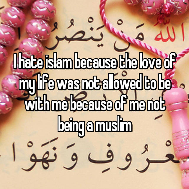 I hate islam because the love of my life was not allowed to be with me because of me not being a muslim
