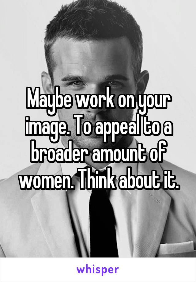 Maybe work on your image. To appeal to a broader amount of women. Think about it.