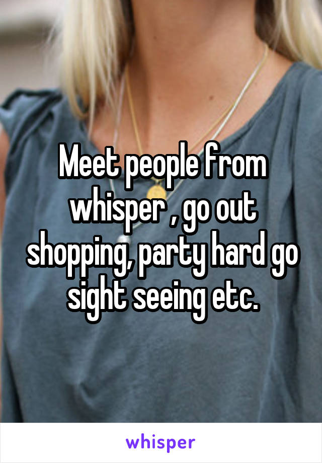 Meet people from whisper , go out shopping, party hard go sight seeing etc.