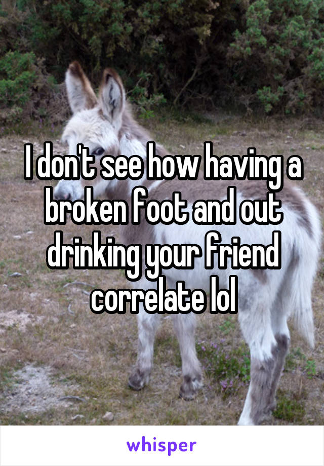 I don't see how having a broken foot and out drinking your friend correlate lol