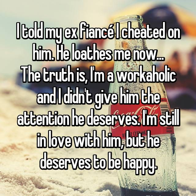 I told my ex fiancé I cheated on him. He loathes me now... The truth is, I'm a workaholic and I didn't give him the attention he deserves. I'm still in love with him, but he deserves to be happy.