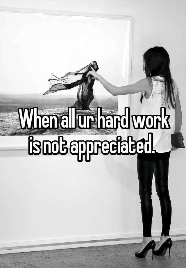 When All Ur Hard Work Is Not Appreciated