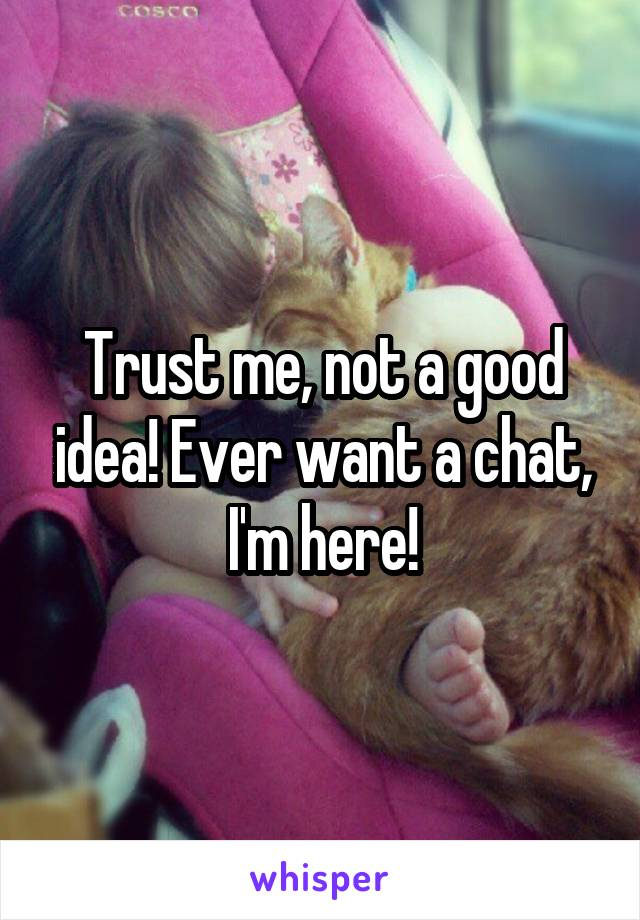 Trust me, not a good idea! Ever want a chat, I'm here!