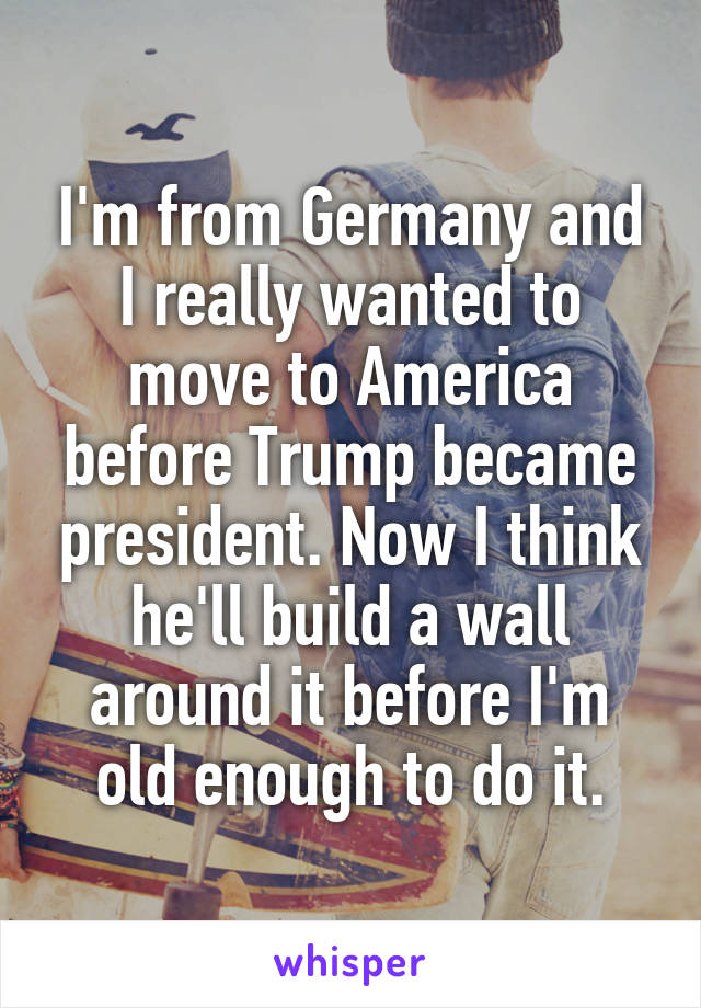 I'm from Germany and I really wanted to move to America before Trump became president. Now I think he'll build a wall around it before I'm old enough to do it.