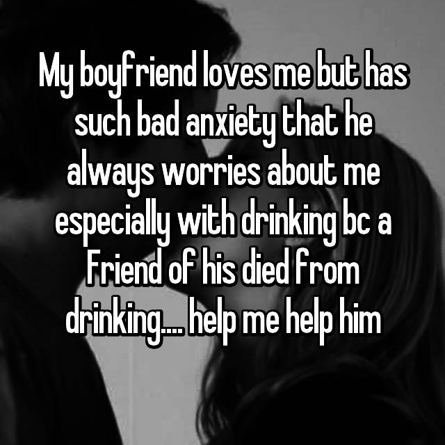 My boyfriend loves me but has such bad anxiety that he always worries about me especially with drinking bc a Friend of his died from drinking.... help me help him