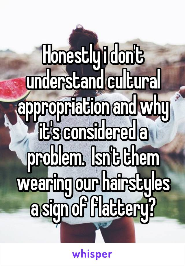 Honestly i don't understand cultural appropriation and why it's considered a problem.  Isn't them wearing our hairstyles a sign of flattery?