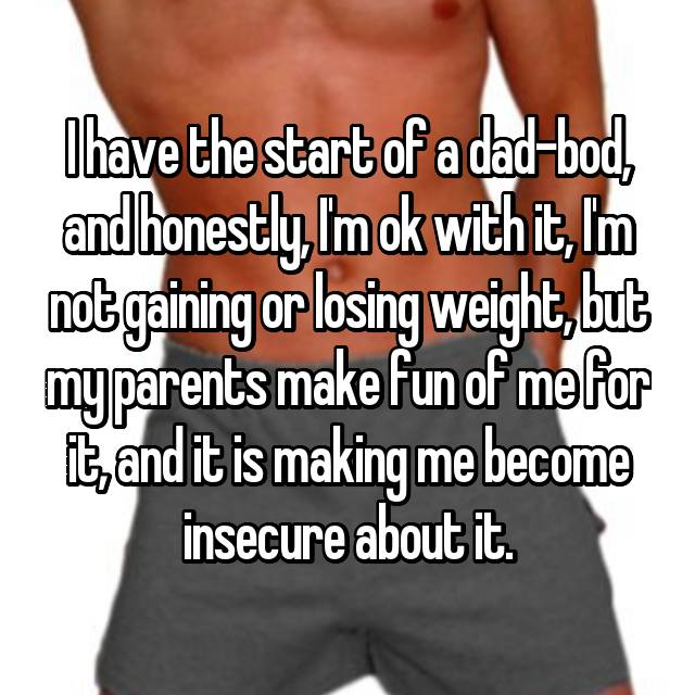 I have the start of a dad-bod, and honestly, I'm ok with it, I'm not gaining or losing weight, but my parents make fun of me for it, and it is making me become insecure about it.