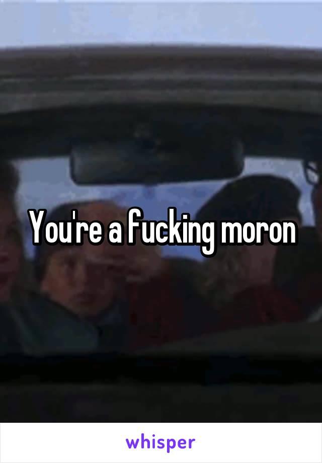 You're a fucking moron