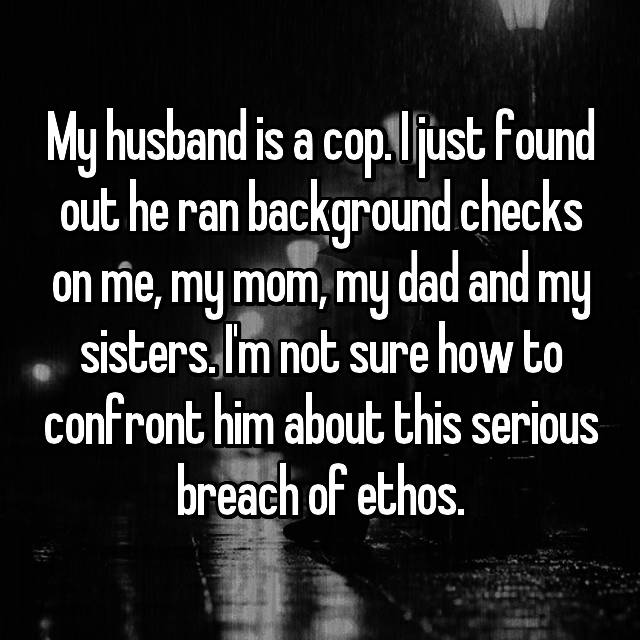 My husband is a cop. I just found out he ran background checks on me, my mom, my dad and my sisters. I'm not sure how to confront him about this serious breach of ethos.