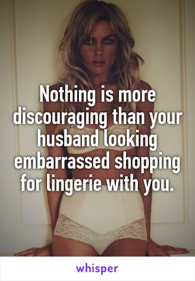 Nothing is more discouraging than your husband looking embarrassed shopping for lingerie with you.