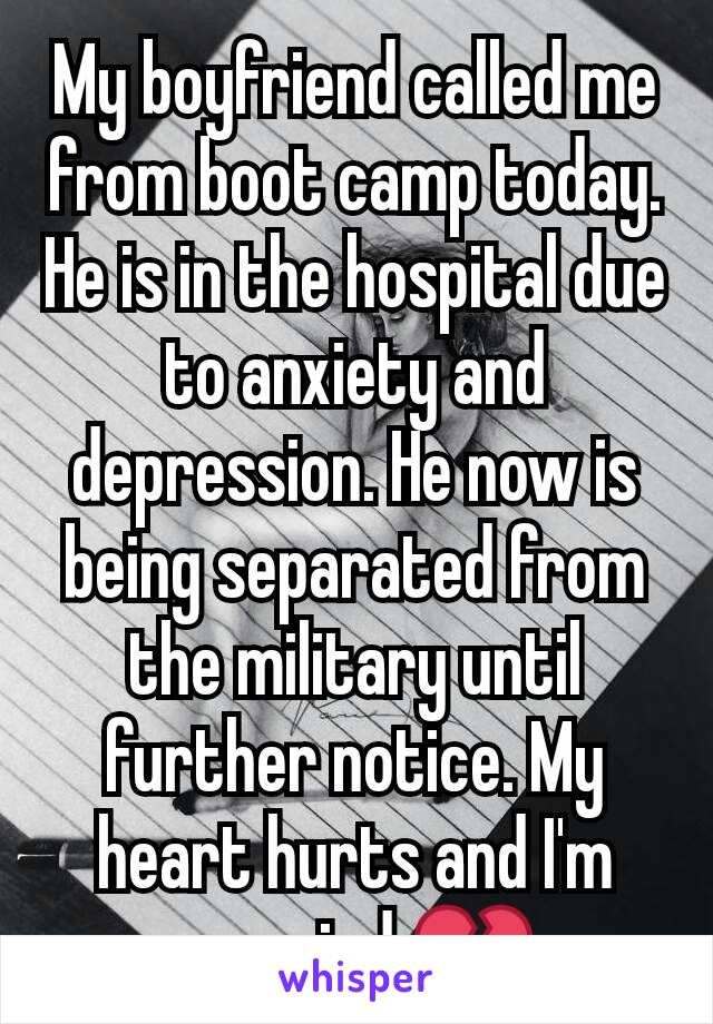 My boyfriend called me from boot camp today. He is in the hospital due to anxiety and depression. He now is being separated from the military until further notice. My heart hurts and I'm worried 💔