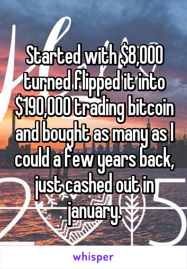 Started with $8,000 turned flipped it into $190,000 trading bitcoin and bought as many as I could a few years back, just cashed out in january.