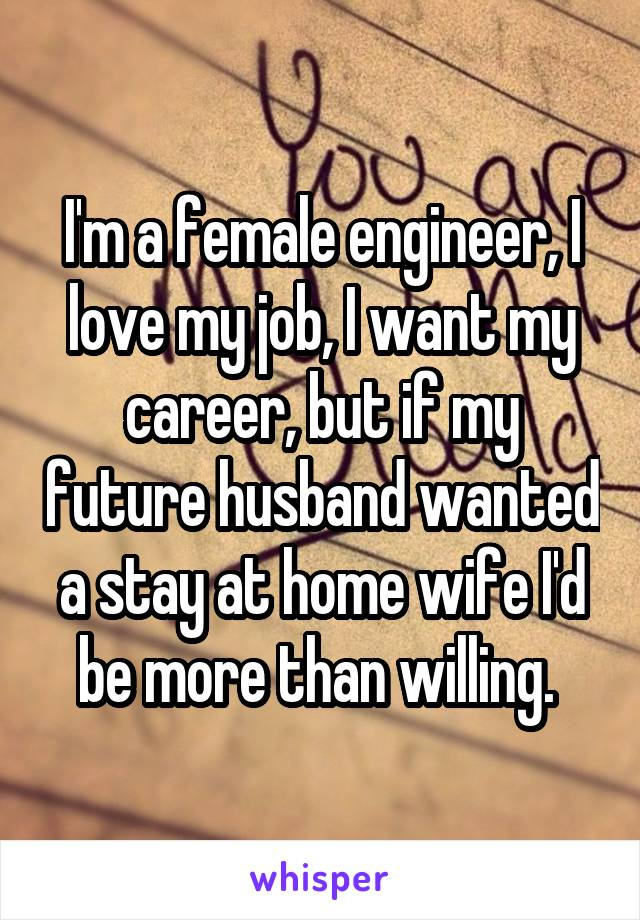 I'm a female engineer, I love my job, I want my career, but if my future husband wanted a stay at home wife I'd be more than willing.