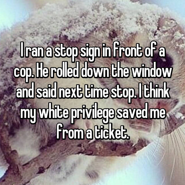I ran a stop sign in front of a cop. He rolled down the window and said next time stop. I think my white privilege saved me from a ticket.