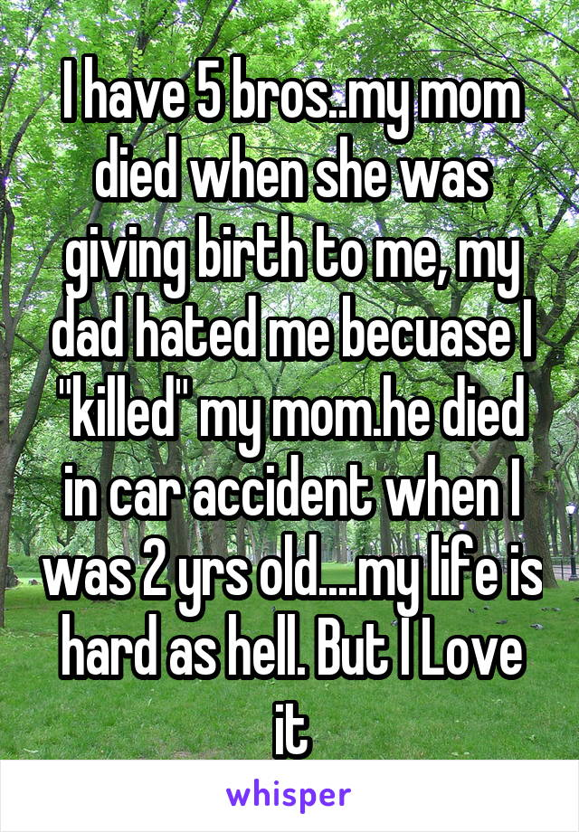 """I have 5 bros..my mom died when she was giving birth to me, my dad hated me becuase I """"killed"""" my mom.he died in car accident when I was 2 yrs old....my life is hard as hell. But I Love it"""