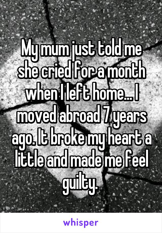 My mum just told me she cried for a month when I left home... I moved abroad 7 years ago. It broke my heart a little and made me feel guilty.