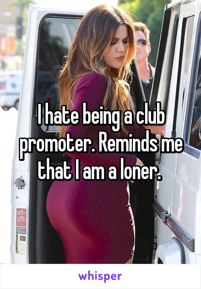 I hate being a club promoter. Reminds me that I am a loner.