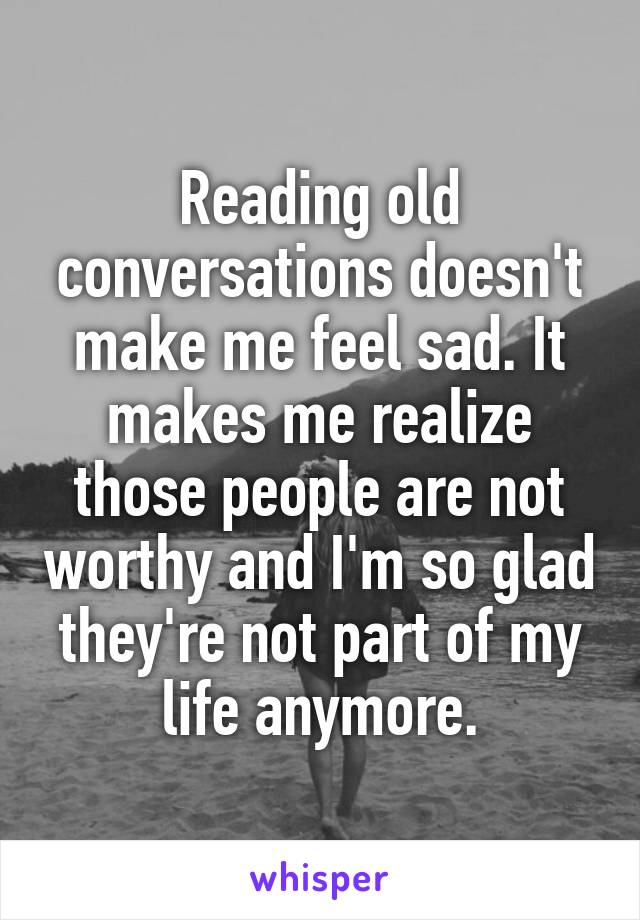 Reading old conversations doesn't make me feel sad. It makes me realize  those people are