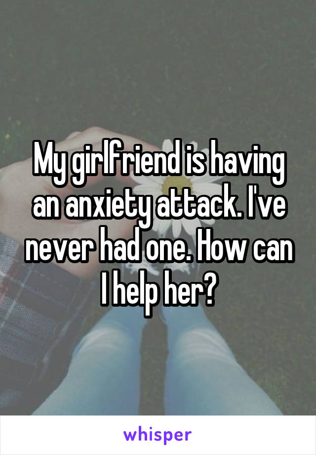 My girlfriend is having an anxiety attack. I've never had one. How can I help her?