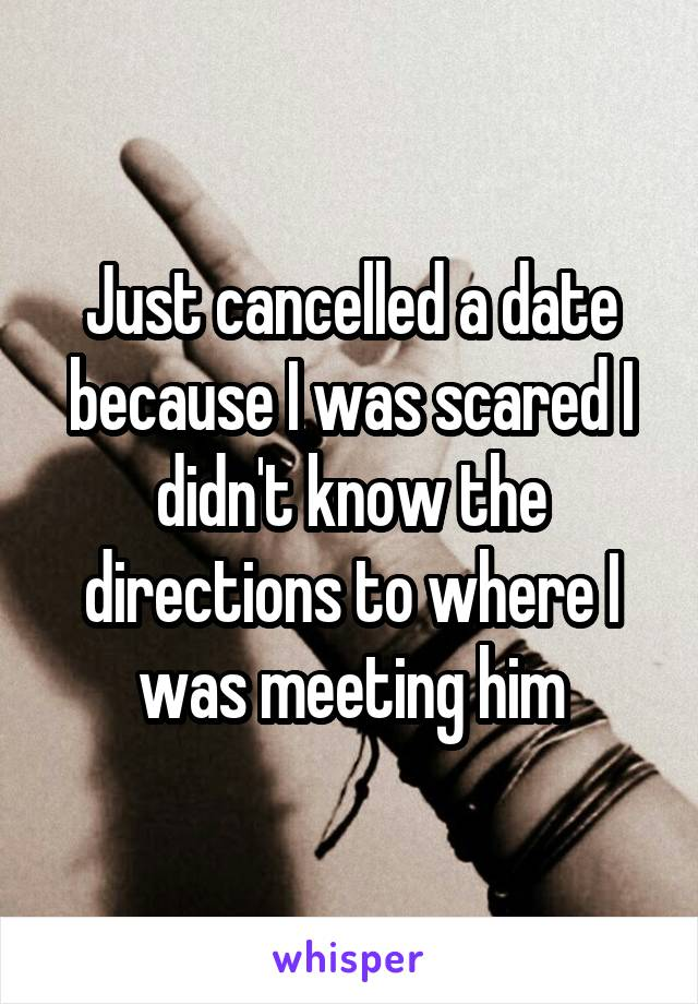 Just cancelled a date because I was scared I didn't know the directions to where I was meeting him