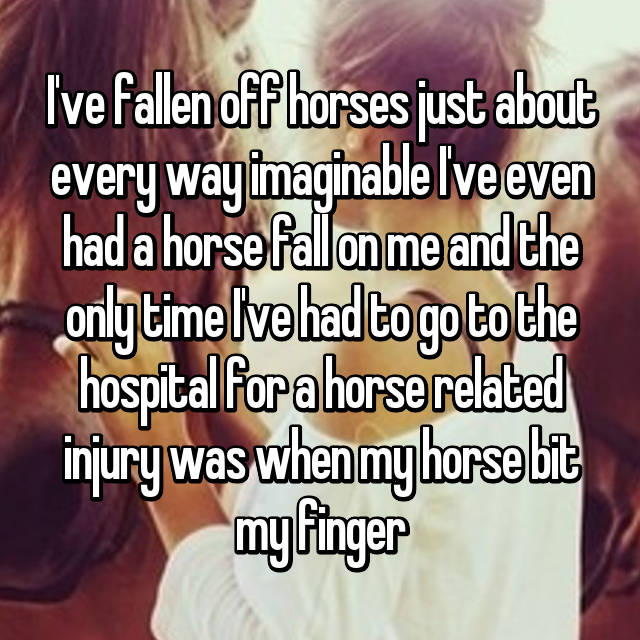 I've fallen off horses just about every way imaginable I've even had a horse fall on me and the only time I've had to go to the hospital for a horse related injury was when my horse bit my finger😂 😂