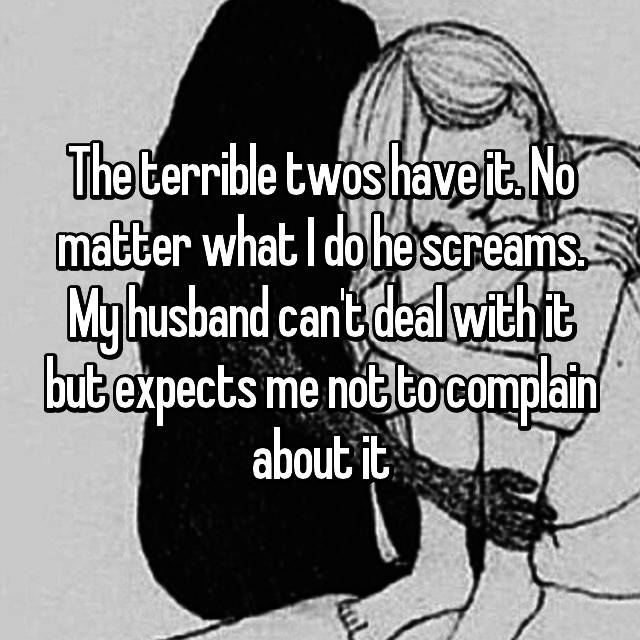 The terrible twos have it. No matter what I do he screams. My husband can't deal with it but expects me not to complain about it