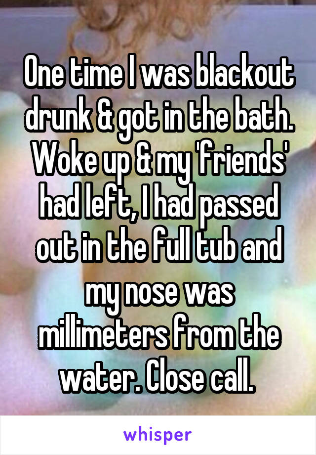 One time I was blackout drunk & got in the bath. Woke up & my 'friends' had left, I had passed out in the full tub and my nose was millimeters from the water. Close call.