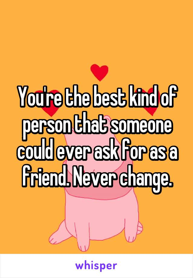 Youre The Best Kind Of Person That Someone Could Ever Ask For As A Friend