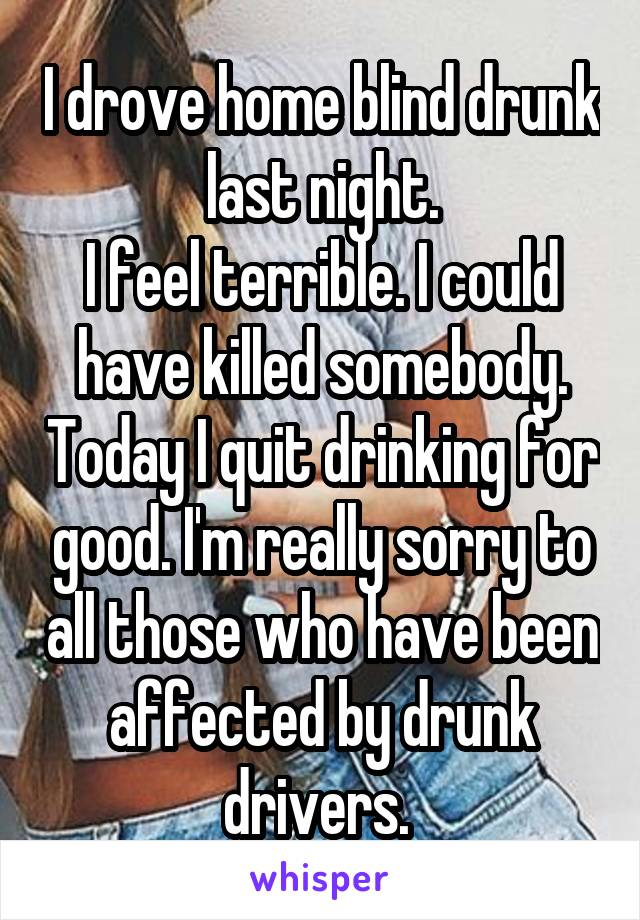 I drove home blind drunk last night. I feel terrible. I could have killed somebody. Today I quit drinking for good. I'm really sorry to all those who have been affected by drunk drivers.