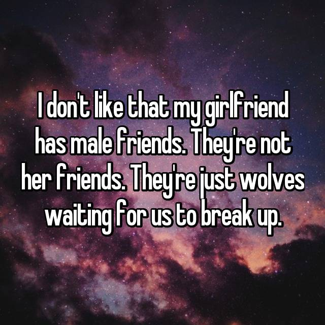 I don't like that my girlfriend has male friends. They're not her friends. They're just wolves waiting for us to break up.