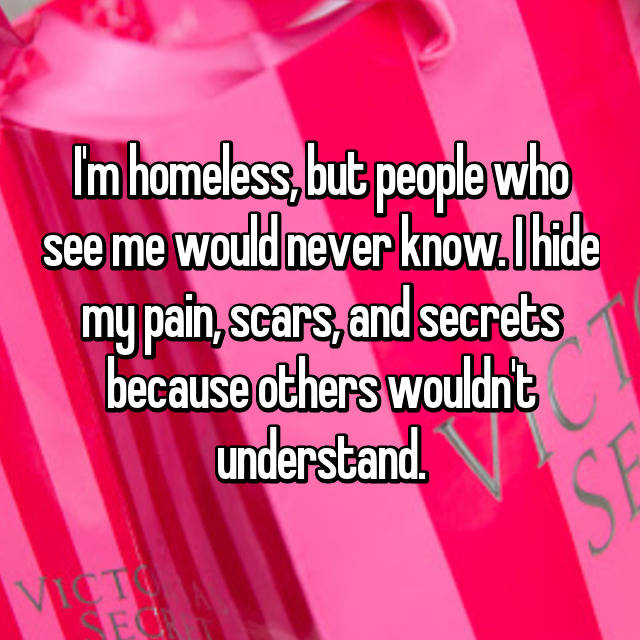 I'm homeless, but people who see me would never know. I hide my pain, scars, and secrets because others wouldn't understand.