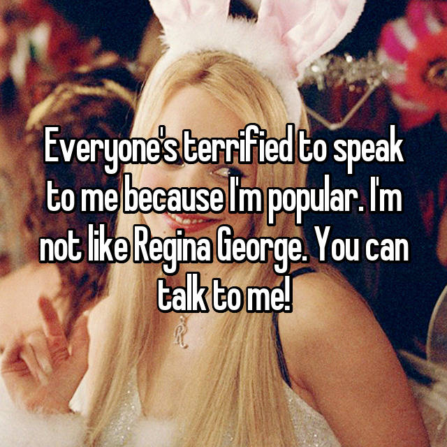 Everyone's terrified to speak to me because I'm popular. I'm not like Regina George. You can talk to me!