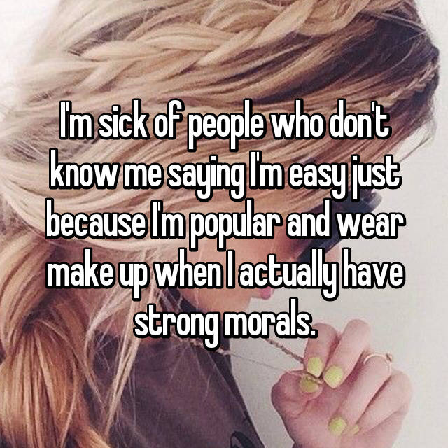 I'm sick of people who don't know me saying I'm easy just because I'm popular and wear make up when I actually have strong morals.