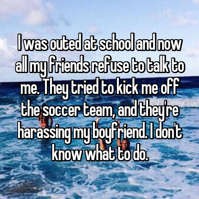 I was outed at school and now all my friends refuse to talk to me. They tried to kick me off the soccer team, and they're harassing my boyfriend. I don't know what to do.